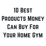 10 Best Products Money Can Buy For Your Home Gym