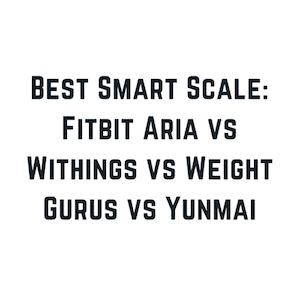 Best Smart Scale 2018: Fitbit Aria vs Withings vs Weight Gurus vs Yunmai