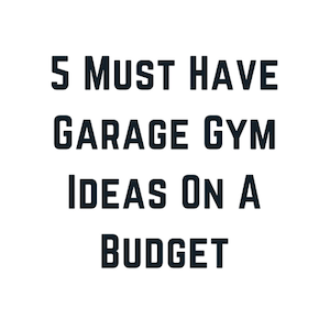 5 Must Have Garage Gym Ideas On A Budget