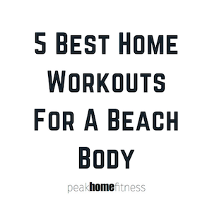 5 Best Home Workouts For A Beach Body