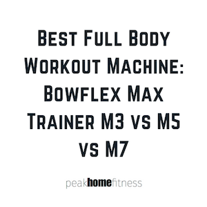 Best Full Body Workout Machine: Bowflex Max Trainer M3 vs M5 vs M7
